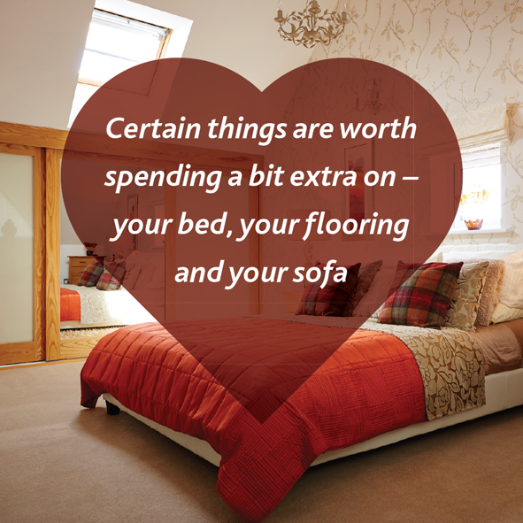 Spend extra on your flooring, bed and sofa